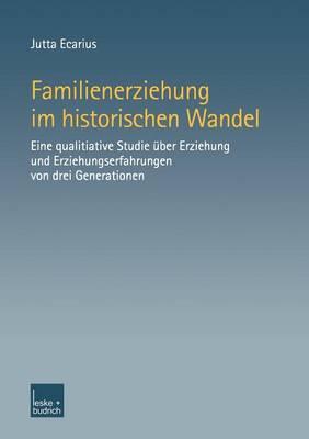 Familienerziehung Im Historischen Wandel: Eine Qualitative Studie Uber Erziehung Und Erziehungserfahrungen Von Drei Generationen