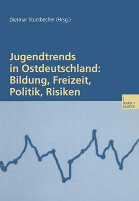 Jugendtrends in Ostdeutschland: Bildung, Freizeit, Politik, Risiken: Langsschnittanalysen Zur Lebenssituation Und Delinquenz 1999 2001