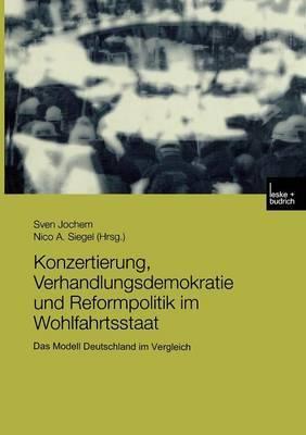Konzertierung, Verhandlungsdemokratie Und Reformpolitik Im Wohlfahrtsstaat: Das Modell Deutschland Im Vergleich