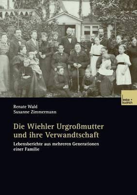 Die Wiehler Urgrossmutter Und Ihre Verwandtschaft: Lebensberichte Aus Mehreren Generationen Einer Familie