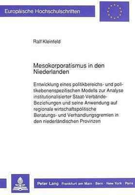 Mesokorporatismus in Den Niederlanden: Entwicklung Eines Politikbereichs- Und Politikebenenspezifischen Modells Zur Analyse Institutionalisierter Staat-Verbaende-Beziehungen Und Seine Anwendung Auf Regionale Wirtschaftspolitische Beratungs- Und Verhandlun