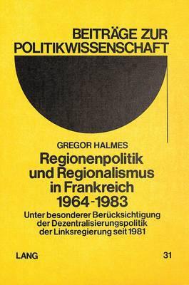 Regionenpolitik Und Regionalismus in Frankreich 1964-1983: Unter Besonderer Beruecksichtigung Der Dezentralisierungspolitik Der Linksregierung Seit 1981