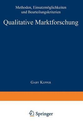 Qualitative Marktforschung: Methoden, Einsatzmoglichkeiten Und Beurteilungskriterien