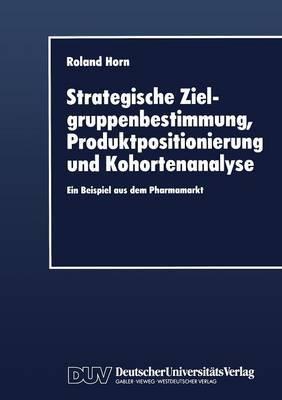 Strategische Zielgruppenbestimmung, Produktpositionierung Und Kohortenanalyse: Ein Beispiel Aus Dem Pharmamarkt