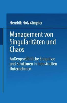 Management Von Singularitaten Und Chaos: Aussergewohnliche Ereignisse Und Strukturen in Industriellen Unternehmen