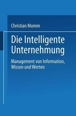Die Intelligente Unternehmung: Management Von Information, Wissen Und Werten