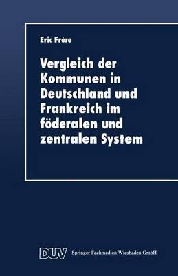 Vergleich Der Kommunen in Deutschland Und Frankreich Im Foderalen Und Zentralen System: Historische, Rechtliche Und Finanzielle Aspekte