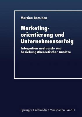 Marketingorientierung Und Unternehmenserfolg: Integration Austausch- Und Beziehungstheoretischer Ansatze