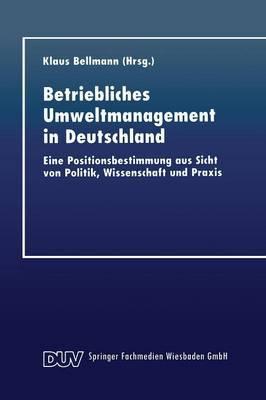 Betriebliches Umweltmanagement in Deutschland: Eine Positionsbestimmung Aus Sicht Von Politik, Wissenschaft Und Praxis