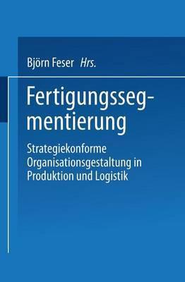 Fertigungssegmentierung: Strategiekonforme Organisationsgestaltung in Produktion Und Logistik