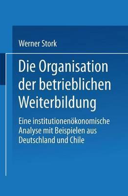 Die Organisation Der Betrieblichen Weiterbildung: Eine Institutionenokonomische Analyse Mit Beispielen Aus Deutschland Und Chile