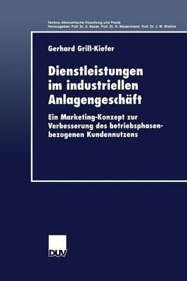 Dienstleistungen Im Industriellen Anlagengeschaft: Ein Marketing-Konzept Zur Verbesserung Des Betriebsphasenbezogenen Kundennutzens