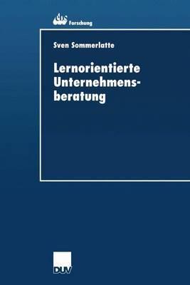 Lernorientierte Unternehmensberatung: Modellbildung Und Kritische Untersuchung Der Beratungspraxis Aus Berater- Und Klientenperspektive