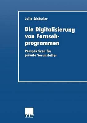 Die Digitalisierung Von Fernsehprogrammen: Perspektiven Fur Private Veranstalter