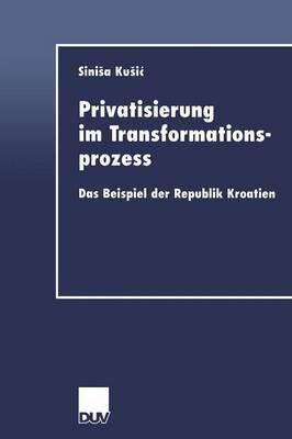 Privatisierung Im Transformationsprozess: Das Beispiel Der Republik Kroatien