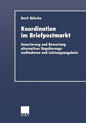 Koordination Im Briefpostmarkt: Generierung Und Bewertung Alternativer Regulierungsmassnahmen Und Leistungsangebote