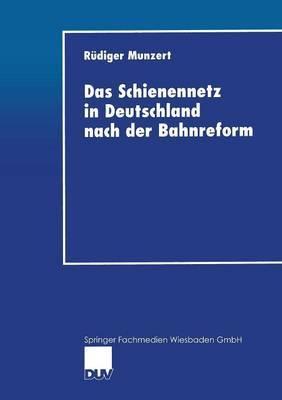 Das Schienennetz in Deutschland Nach Der Bahnreform: Moglichkeiten Und Grenzen Einer Reform Der Eisenbahninfrastruktur-Bereitstellung