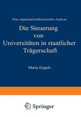 Die Steuerung Von Universitaten in Staatlicher Tragerschaft: Eine Organisationstheoretische Analyse