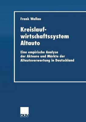 Kreislaufwirtschaftssystem Altauto: Eine Empirische Analyse Der Akteure Und Markte Der Altautoverwertung in Deutschland