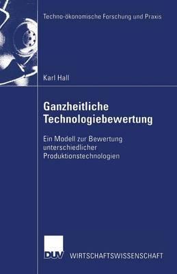 Ganzheitliche Technologiebewertung: Ein Modell Zur Bewertung Unterschiedlicher Produktionstechnologien