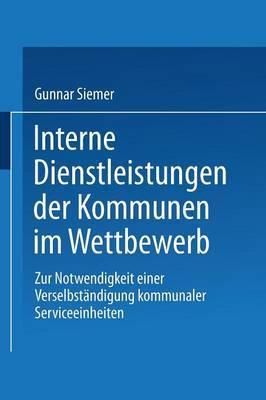 Interne Dienstleistungen Der Kommunen Im Wettbewerb: Zur Notwendigkeit Einer Verselbstandigung Kommunaler Serviceeinheiten