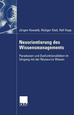 Neuorientierung Des Wissensmanagements: Paradoxien Und Dysfunktionalitaten Im Umgang Mit Der Ressource Wissen