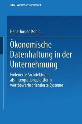 Okonomische Datenhaltung in Der Unternehmung: Foderierte Architekturen ALS Integrationsplattform Wettbewerbsorientierter Systeme