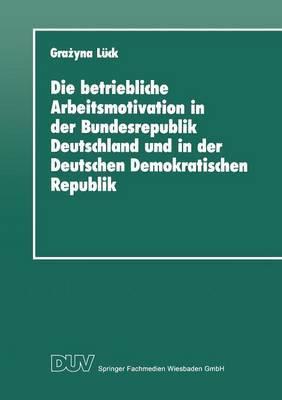 Die Betriebliche Arbeitsmotivation in Der Bundesrepublik Deutschland Und in Der Deutschen Demokratischen Republik: Ansatze Einer Vergleichsanalyse