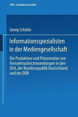 Informationsspezialisten in Der Mediengesellschaft: Die Produktion Und Prasentation Von Fernsehnachrichtensendungen in Den USA, Der Bundesrepublik Deutschland Und Der Ddr