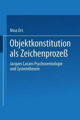 Objektkonstitution ALS Zeichenprozess: Jacques Lacans Psychosemiologie Und Systemtheorie
