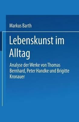 Lebenskunst Im Alltag: Analyse Der Werke Von Peter Handke, Thomas Bernhard Und Brigitte Kronauer