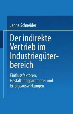 Der Indirekte Vertrieb Im Industrieguterbereich: Einflussfaktoren, Gestaltungsparameter Und Erfolgsauswirkungen