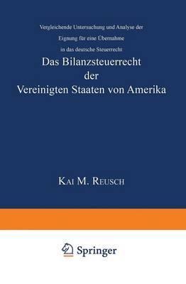 Das Bilanzsteuerrecht Der Vereinigten Staaten Von Amerika: Vergleichende Untersuchung Und Analyse Der Eignung Fur Eine Ubernahme in Das Deutsche Steuerrecht