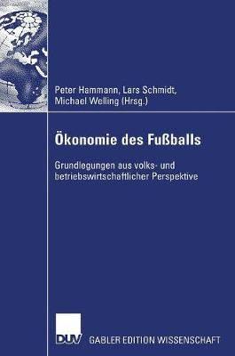 Okonomie Des Fussballs: Grundlegungen Aus Volks- Und Betriebswirtschaftlicher Perspektive