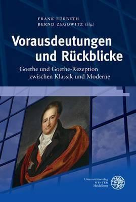 Vorausdeutungen Und Ruckblicke: Goethe Und Goethe-Rezeption Zwischen Klassik Und Moderne