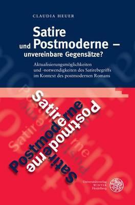 Satire Und Postmoderne - Unvereinbare Gegensatze?: Aktualisierungsmoglichkeiten Und -Notwendigkeiten Des Satirebegriffs Im Kontext Des Postmodernen Romans