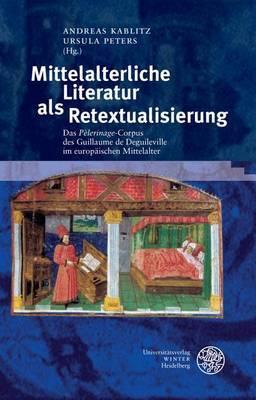 Mittelalterliche Literatur ALS Retextualisierung: Das 'Pelerinage'-Corpus Des Guillaume de Deguileville Im Europaischen Mittelalter