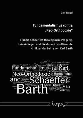 Fundamentalismus Contra 'Neo-Orthodoxie': Francis Schaeffers Theologische Pragung, Sein Anliegen Und Die Daraus Resultierende Kritik an Der Lehre Von Karl Barth