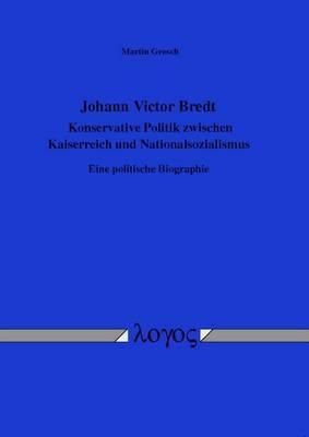 Johann Victor Bredt - Konservative Politik Zwischen Kaiserreich Und Nationalsozialismus: Eine Politische Biographie