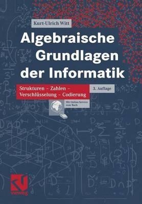 Algebraische Grundlagen Der Informatik: Zahlen - Strukturen - Codierung - Verschlusselung