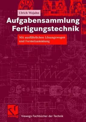 Aufgabensammlung Fertigungstechnik: Mit Ausfuhrlichen Losungswegen Und Formelsammlung