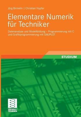 Elementare Numerik Fur Techniker: Datenanalyse Und Modellbildung - Programmierung Mit C Und Grafikprogrammierung Mit Gnuplot