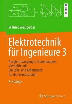 Elektrotechnik Fur Ingenieure 3: Ausgleichsvorgange, Fourieranalyse, Vierpoltheorie. Ein Lehr- Und Arbeitsbuch Fur Das Grundstudium