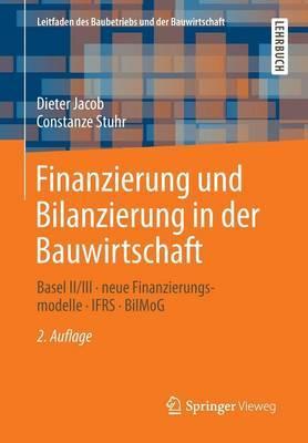 Finanzierung Und Bilanzierung in Der Bauwirtschaft: Basel II/III - Neue Finanzierungsmodelle - Ifrs - Bilmog