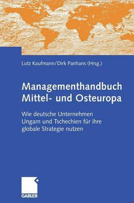 Managementhandbuch Mittel- Und Osteuropa: Wie Deutsche Unternehmen Ungarn Und Tschechien Fur Ihre Globale Strategie Nutzen