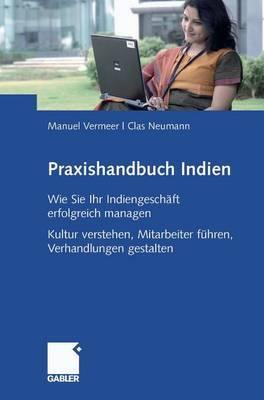 Praxishandbuch Indien: Wie Sie Ihr Indiengeschaft Erfolgreich Managen Kultur Verstehen, Mitarbeiter Fuhren, Verhandlungen Gestalten