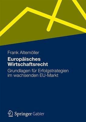 Europaisches Wirtschaftsrecht: Grundlagen Fur Erfolgstrategien Im Wachsenden Eu-Markt