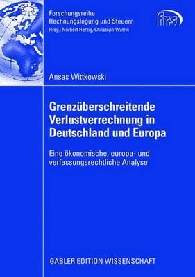 Grenzuberschreitende Verlustverrechnung in Deutschland Und Europa: Eine Okonomische, Europa- Und Verfassungsrechtliche Analyse