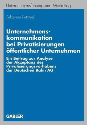 Unternehmenskommunikation Bei Privatisierungen Offentlicher Unternehmen: Ein Beitrag Zur Analyse Der Akzeptanz Des Privatisierungsvorhabens Der Deutschen Bahn AG