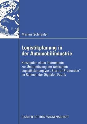Logistikplanung in Der Automobilindustrie: Konzeption Eines Instruments Zur Unterstutzung Der Taktischen Logistikplanung VOR  Start-Of-Production  Im Rahmen Der Digitalen Fabrik
